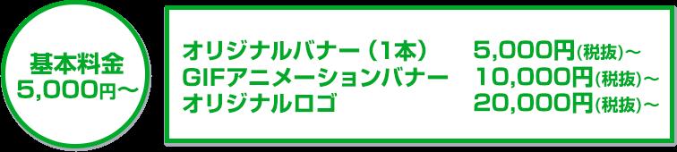 基本料金5,000円~オリジナルバナー(1本)5,000円(税抜)~/GIFアニメーションバナー10,000円(税抜)~/フラッシュバナー15,000円(税抜)~/オリジナルロゴ20,000円(税抜)~